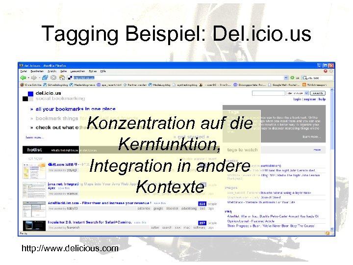 Tagging Beispiel: Del. icio. us Konzentration auf die Kernfunktion, Integration in andere Kontexte http: