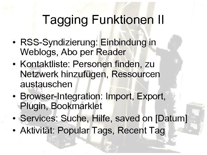 Tagging Funktionen II • RSS-Syndizierung: Einbindung in Weblogs, Abo per Reader • Kontaktliste: Personen