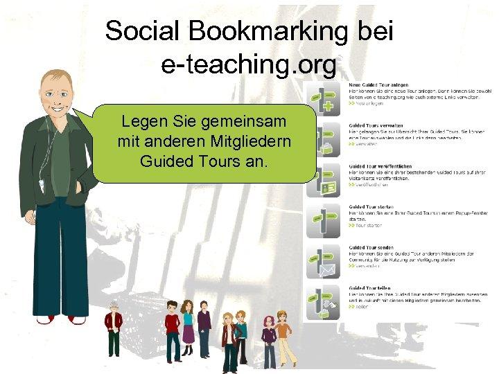 Social Bookmarking bei e-teaching. org Legen Sie gemeinsam mit anderen Mitgliedern Guided Tours an.
