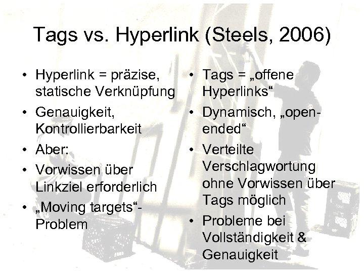 Tags vs. Hyperlink (Steels, 2006) • Hyperlink = präzise, statische Verknüpfung • Genauigkeit, Kontrollierbarkeit