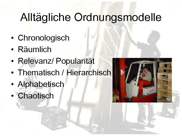 Alltägliche Ordnungsmodelle • • • Chronologisch Räumlich Relevanz/ Popularität Thematisch / Hierarchisch Alphabetisch Chaotisch