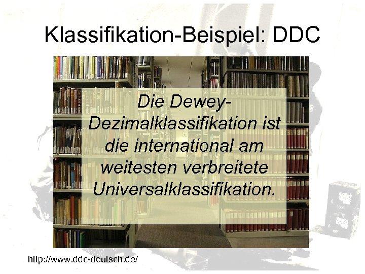 Klassifikation-Beispiel: DDC Die Dewey. Dezimalklassifikation ist die international am weitesten verbreitete Universalklassifikation. http: //www.