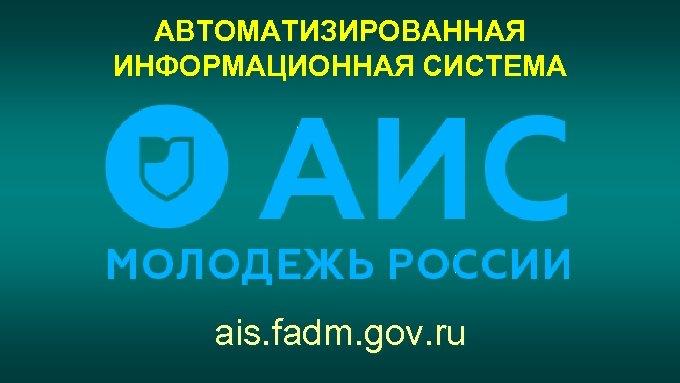АВТОМАТИЗИРОВАННАЯ ИНФОРМАЦИОННАЯ СИСТЕМА ais. fadm. gov. ru