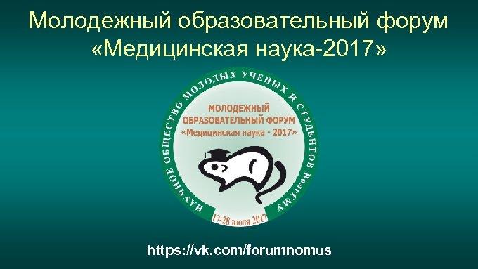 Молодежный образовательный форум «Медицинская наука-2017» https: //vk. com/forumnomus