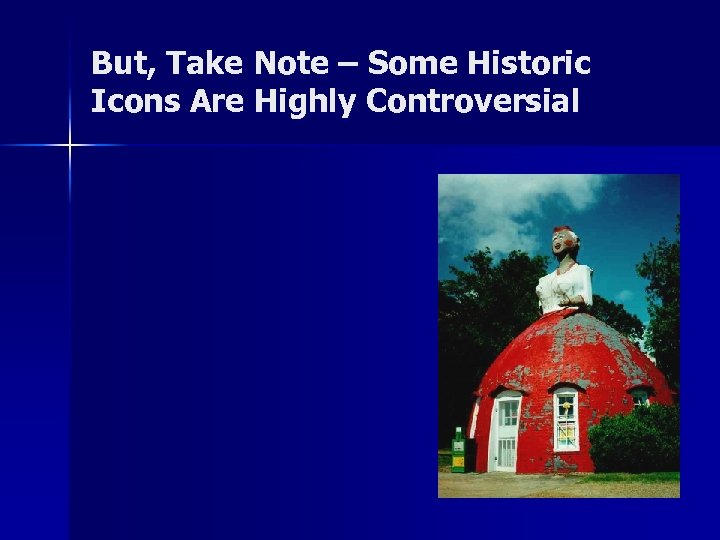 But, Take Note – Some Historic Icons Are Highly Controversial