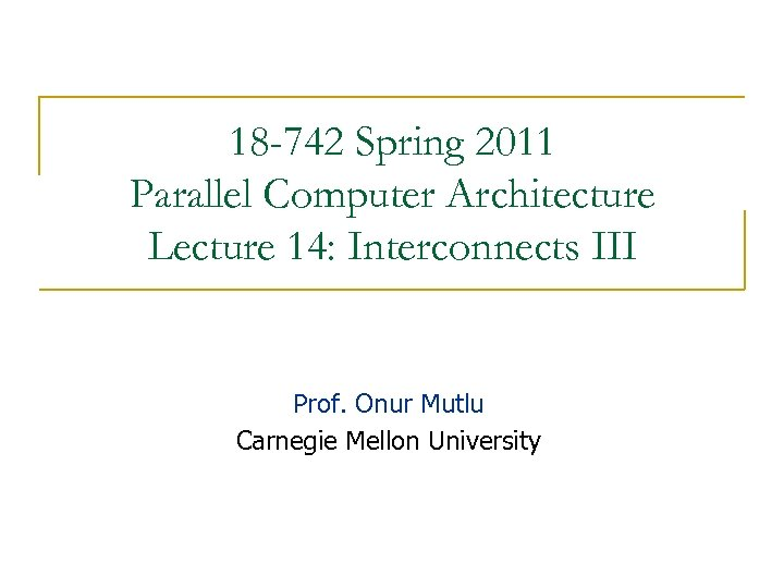 18 -742 Spring 2011 Parallel Computer Architecture Lecture 14: Interconnects III Prof. Onur Mutlu
