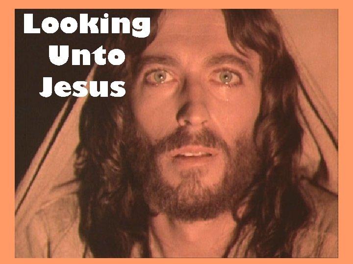 Looking Unto Jesus