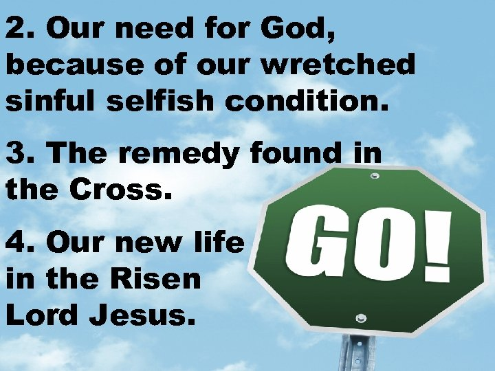 2. Our need for God, because of our wretched sinful selfish condition. 3. The