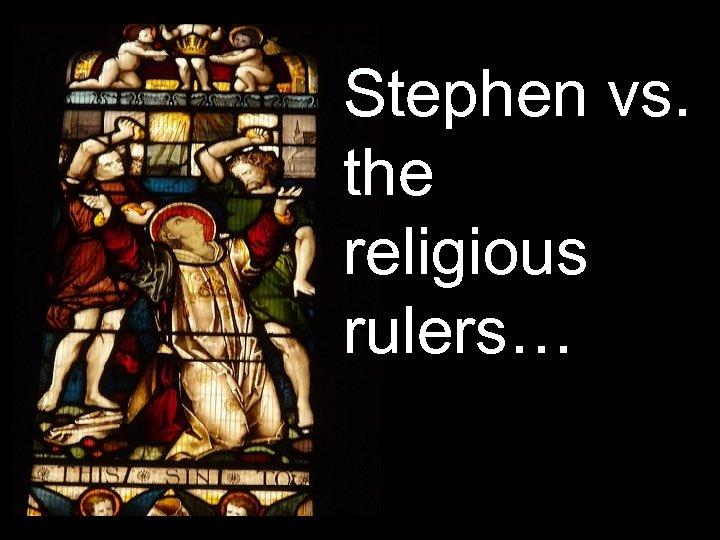 Stephen vs. the religious rulers…