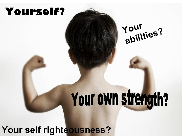 Yourself? our ? Y ities abil Your self righteousness?