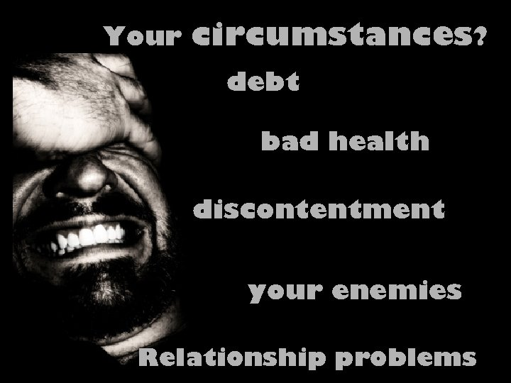 Your circumstances? debt bad health discontentment your enemies Relationship problems