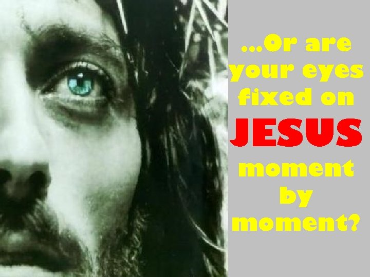 …Or are your eyes fixed on JESUS moment by moment?