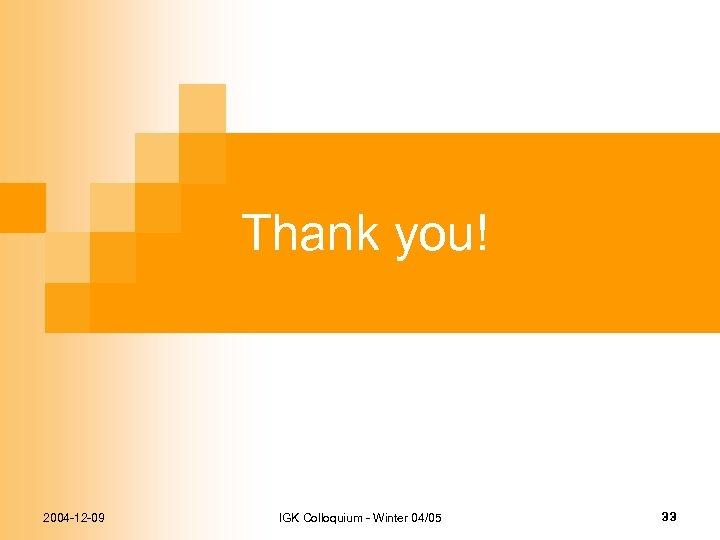 Thank you! 2004 -12 -09 IGK Colloquium - Winter 04/05 33