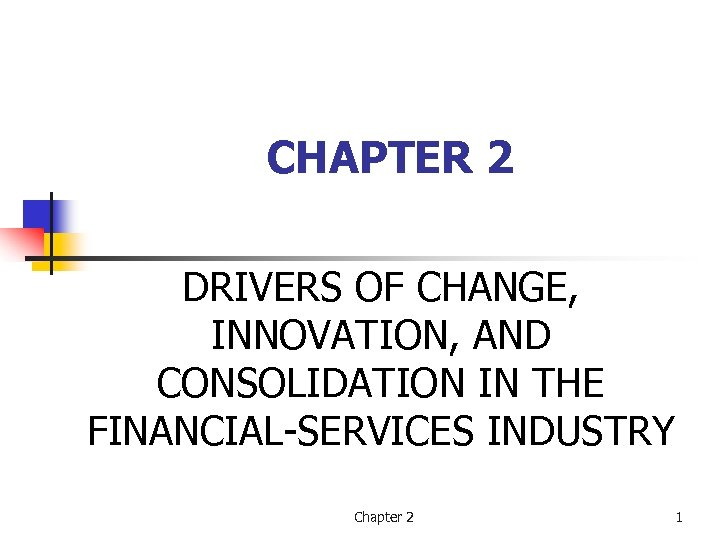 CHAPTER 2 DRIVERS OF CHANGE, INNOVATION, AND CONSOLIDATION IN THE FINANCIAL-SERVICES INDUSTRY Chapter 2