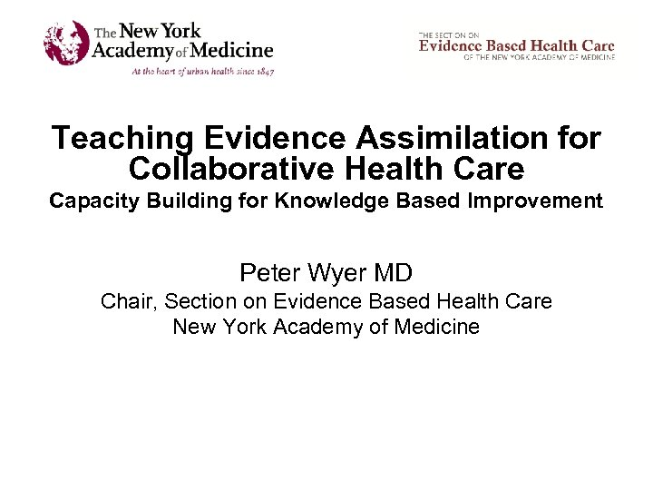 Teaching Evidence Assimilation for Collaborative Health Care Capacity Building for Knowledge Based Improvement Peter