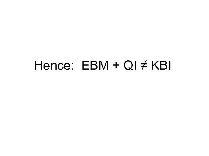 Hence: EBM + QI ≠ KBI