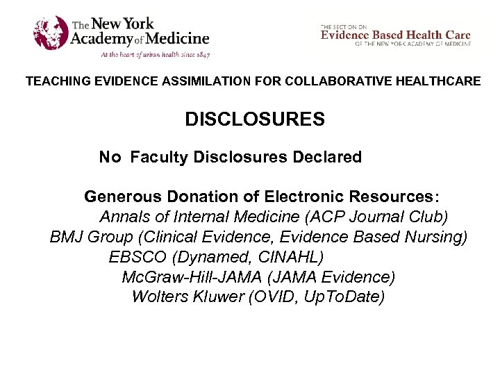 TEACHING EVIDENCE ASSIMILATION FOR COLLABORATIVE HEALTHCARE DISCLOSURES No Faculty Disclosures Declared Generous Donation of