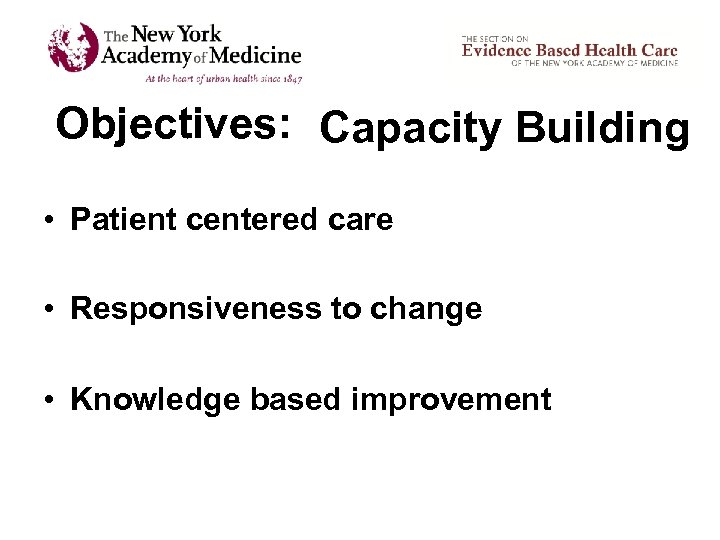 Objectives: Capacity Building • Patient centered care • Responsiveness to change • Knowledge based