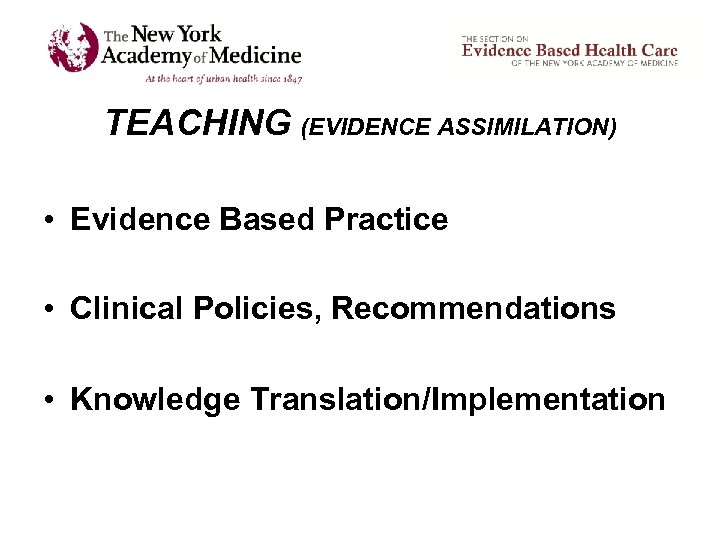 TEACHING (EVIDENCE ASSIMILATION) • Evidence Based Practice • Clinical Policies, Recommendations • Knowledge Translation/Implementation