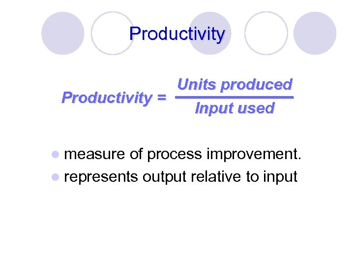 Productivity Units produced Productivity = Input used l measure of process improvement. l represents