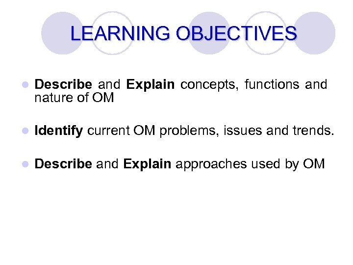 LEARNING OBJECTIVES l Describe and Explain concepts, functions and nature of OM l Identify