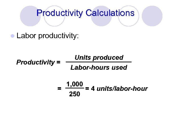 Productivity Calculations l Labor productivity: Productivity = Units produced Labor-hours used 1, 000 =