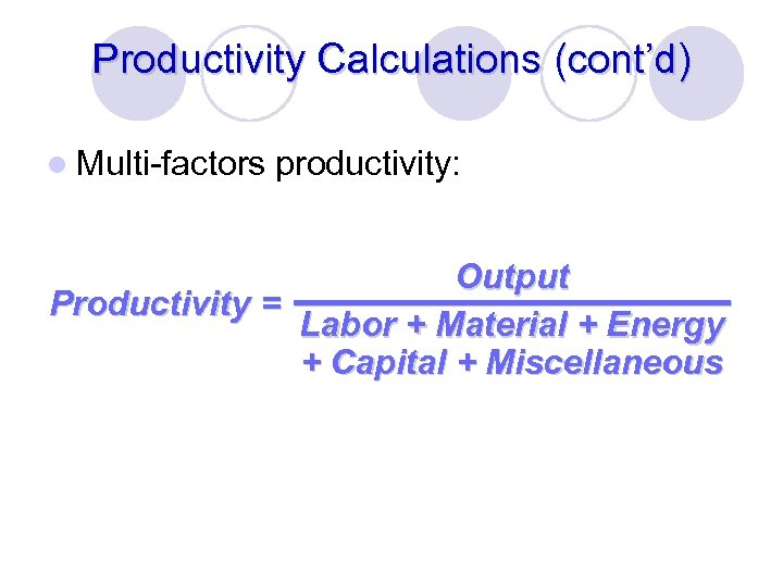 Productivity Calculations (cont'd) l Multi-factors productivity: Output Productivity = Labor + Material + Energy