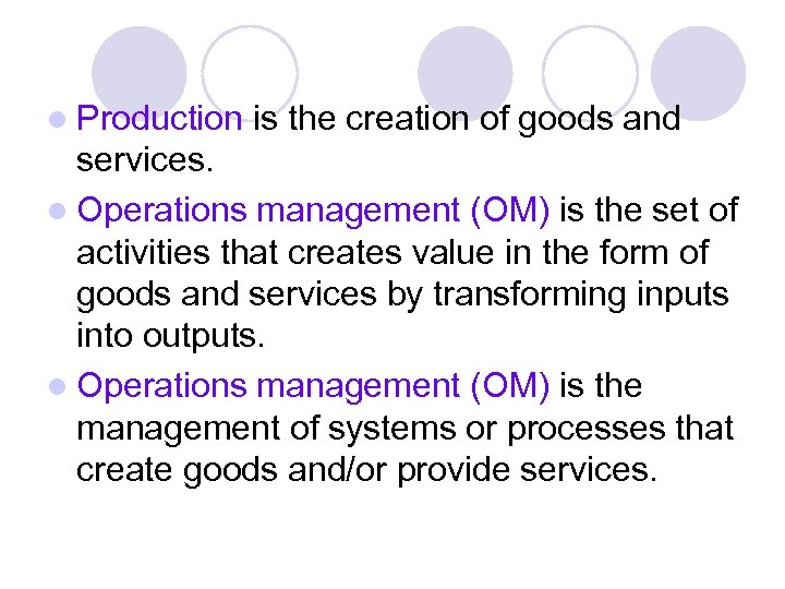 l Production is the creation of goods and services. l Operations management (OM) is