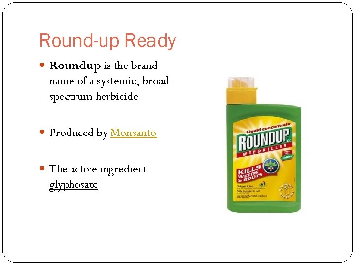 Round-up Ready Roundup is the brand name of a systemic, broadspectrum herbicide Produced by