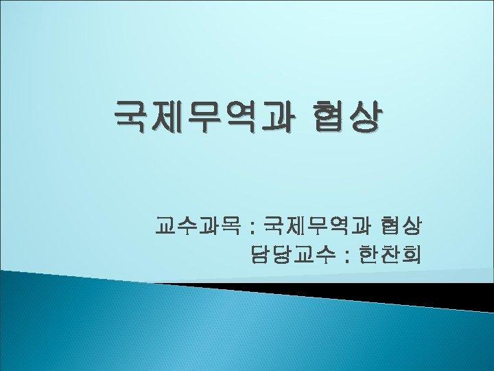국제무역과 협상 교수과목 : 국제무역과 협상 담당교수 : 한찬희