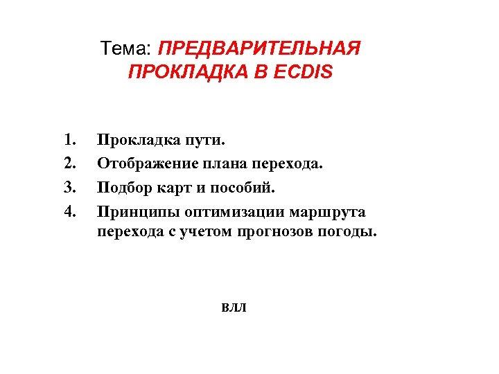 Тема: ПРЕДВАРИТЕЛЬНАЯ ПРОКЛАДКА В ECDIS 1. 2. 3. 4. Прокладка пути. Отображение плана перехода.