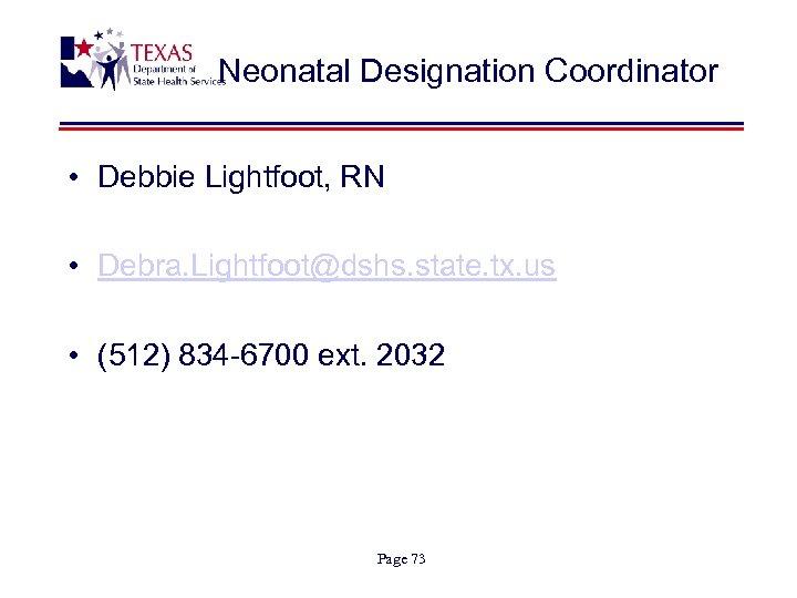 Neonatal Designation Coordinator • Debbie Lightfoot, RN • Debra. Lightfoot@dshs. state. tx. us •