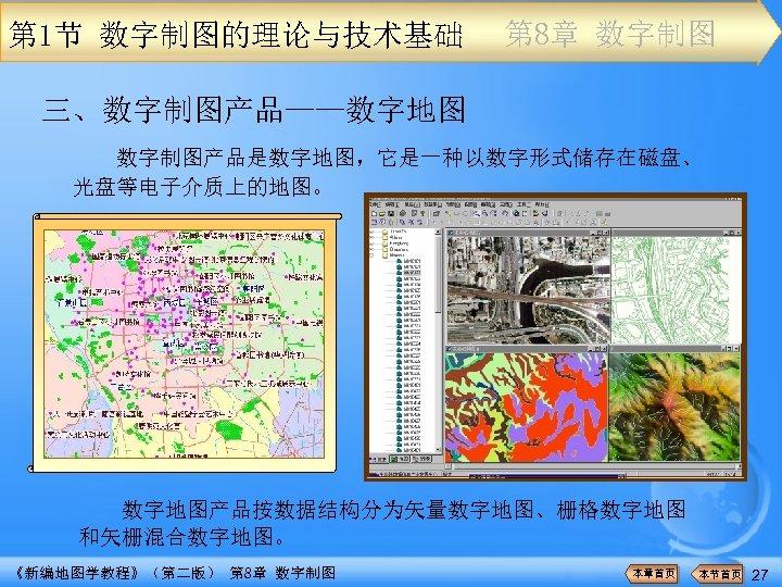 第 1节 数字制图的理论与技术基础 第 8章 数字制图 三、数字制图产品——数字地图 数字制图产品是数字地图,它是一种以数字形式储存在磁盘、 光盘等电子介质上的地图。 数字地图产品按数据结构分为矢量数字地图、栅格数字地图 和矢栅混合数字地图。 《新编地图学教程》(第二版) 第 8章