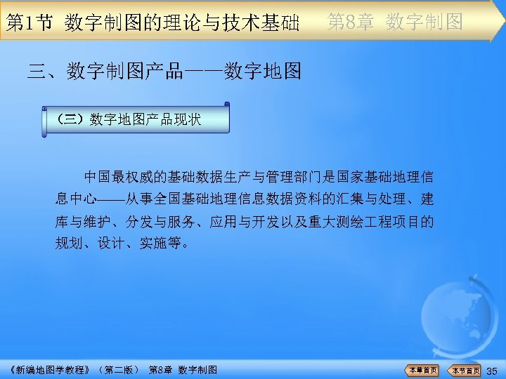 第 1节 数字制图的理论与技术基础 第 8章 数字制图 三、数字制图产品——数字地图 (三)数字地图产品现状 中国最权威的基础数据生产与管理部门是国家基础地理信 息中心——从事全国基础地理信息数据资料的汇集与处理、建 库与维护、分发与服务、应用与开发以及重大测绘 程项目的 规划、设计、实施等。 《新编地图学教程》(第二版)