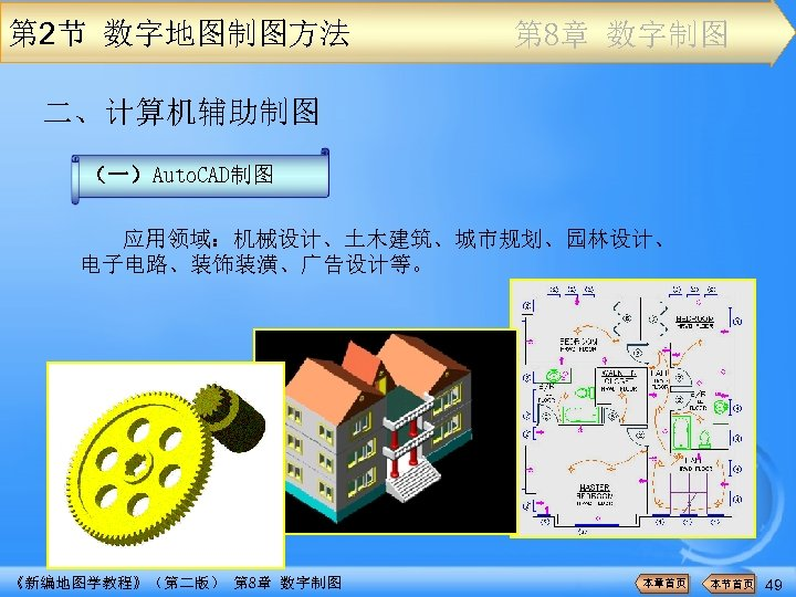 第 2节 数字地图制图方法 第 8章 数字制图 二、计算机辅助制图 (一)Auto. CAD制图 应用领域:机械设计、土木建筑、城市规划、园林设计、 电子电路、装饰装潢、广告设计等。 《新编地图学教程》(第二版) 第 8章