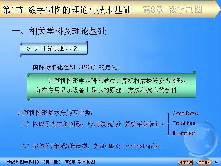 第 1节 数字制图的理论与技术基础 第 8章 数字制图 一、相关学科及理论基础 (一)计算机图形学 国际标准化组织(ISO)的定义: 计算机图形学是研究通过计算机将数据转换为图形, 并在专用显示设备上显示的原理、方法和技术的学科。 计算机图形基本分为两大类: Corel. Draw