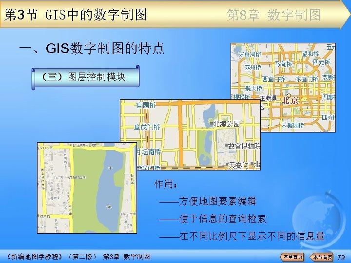 第 3节 GIS中的数字制图 第 8章 数字制图 一、GIS数字制图的特点 (三)图层控制模块 作用: ——方便地图要素编辑 ——便于信息的查询检索 ——在不同比例尺下显示不同的信息量 《新编地图学教程》(第二版) 第