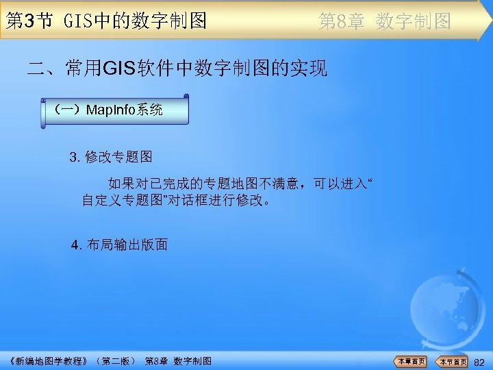 """第 3节 GIS中的数字制图 第 8章 数字制图 二、常用GIS软件中数字制图的实现 (一)Map. Info系统 3. 修改专题图 如果对已完成的专题地图不满意,可以进入"""" 自定义专题图""""对话框进行修改。 4."""
