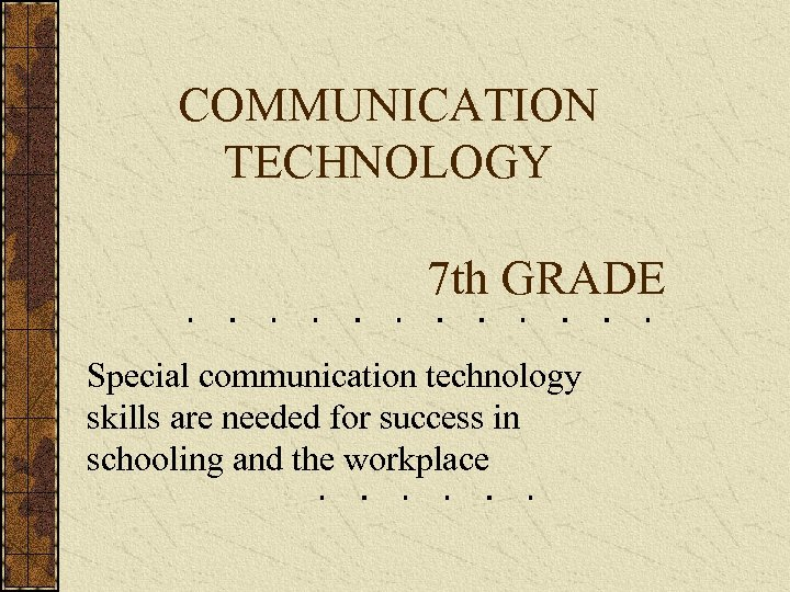 COMMUNICATION TECHNOLOGY 7 th GRADE Special communication technology skills are needed for success in