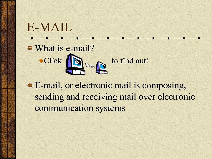 E-MAIL What is e-mail? Click to find out! E-mail, or electronic mail is composing,