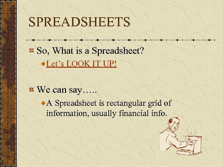 SPREADSHEETS So, What is a Spreadsheet? Let's LOOK IT UP! We can say…. .