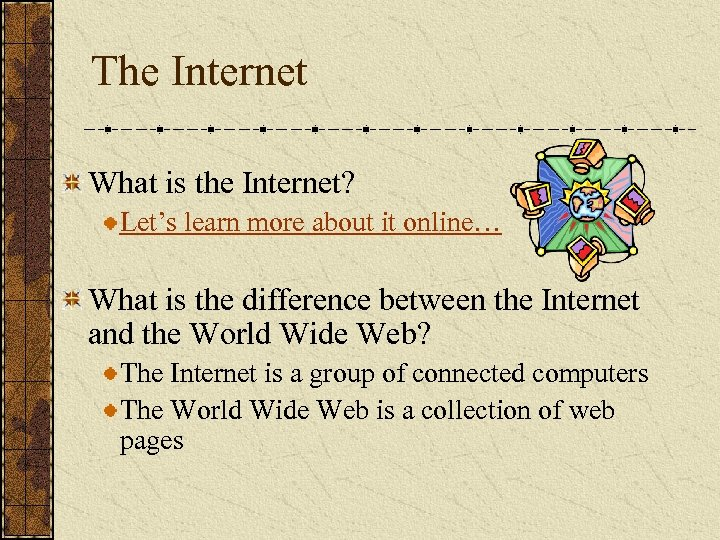 The Internet What is the Internet? Let's learn more about it online… What is