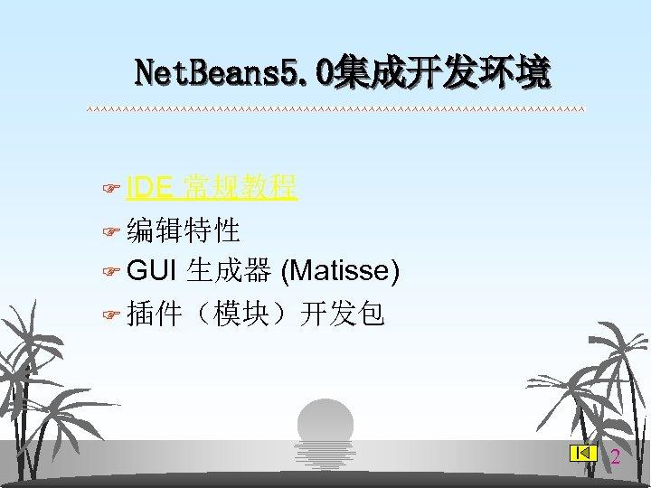 Net. Beans 5. 0集成开发环境 F IDE 常规教程 F 编辑特性 F GUI 生成器 (Matisse) F