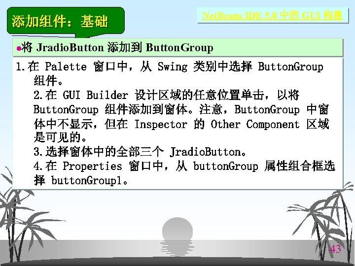 添加组件:基础 l Net. Beans IDE 5. 0 中的 GUI 构建 将 Jradio. Button 添加到