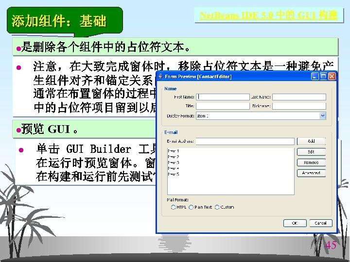 添加组件:基础 l 是删除各个组件中的占位符文本。 注意,在大致完成窗体时,移除占位符文本是一种避免产 生组件对齐和锚定关系问题的有用技巧,大多数开发人员 通常在布置窗体的过程中移除此文本。Combo. Box 和 JList 中的占位符项目留到以后的教程中介绍。 l l Net. Beans