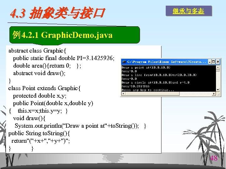 4. 3 抽象类与接口 继承与多态 例4. 2. 1 Graphic. Demo. java abstract class Graphic{ public