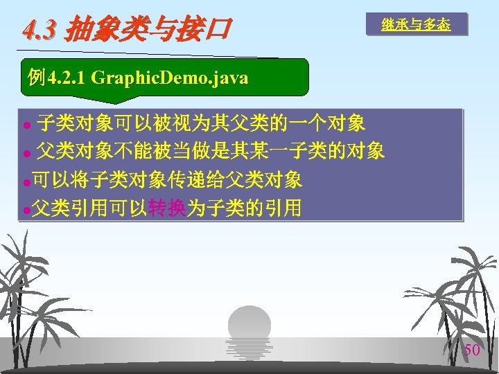 4. 3 抽象类与接口 继承与多态 例4. 2. 1 Graphic. Demo. java 子类对象可以被视为其父类的一个对象 l 父类对象不能被当做是其某一子类的对象 l