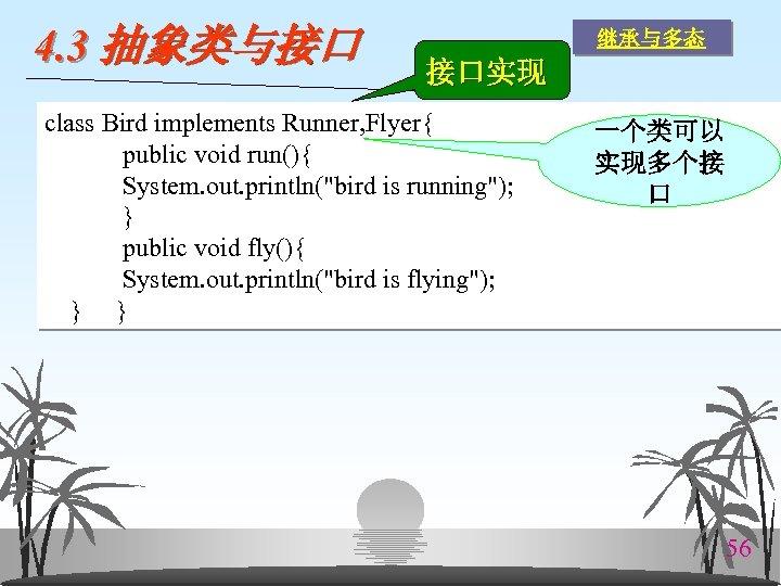 4. 3 抽象类与接口 继承与多态 接口实现 class Bird implements Runner, Flyer{ public void run(){ System.