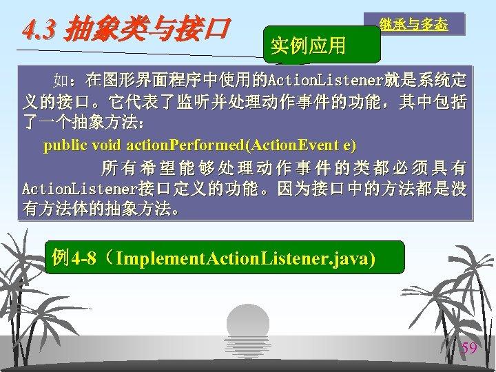 4. 3 抽象类与接口 继承与多态 实例应用 如:在图形界面程序中使用的Action. Listener就是系统定 义的接口。它代表了监听并处理动作事件的功能,其中包括 了一个抽象方法: public void action. Performed(Action. Event