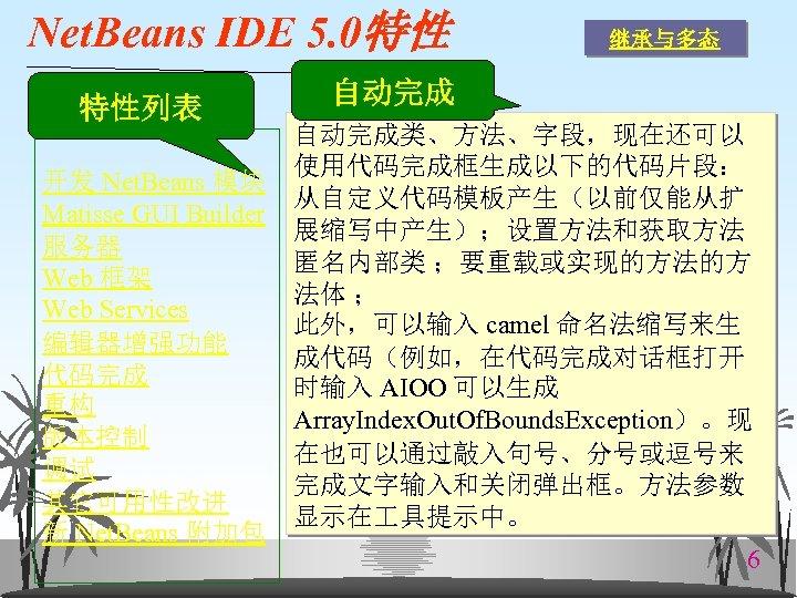 Net. Beans IDE 5. 0特性 特性列表 继承与多态 自动完成类、方法、字段,现在还可以 使用代码完成框生成以下的代码片段: 开发 Net. Beans 模块 从自定义代码模板产生(以前仅能从扩